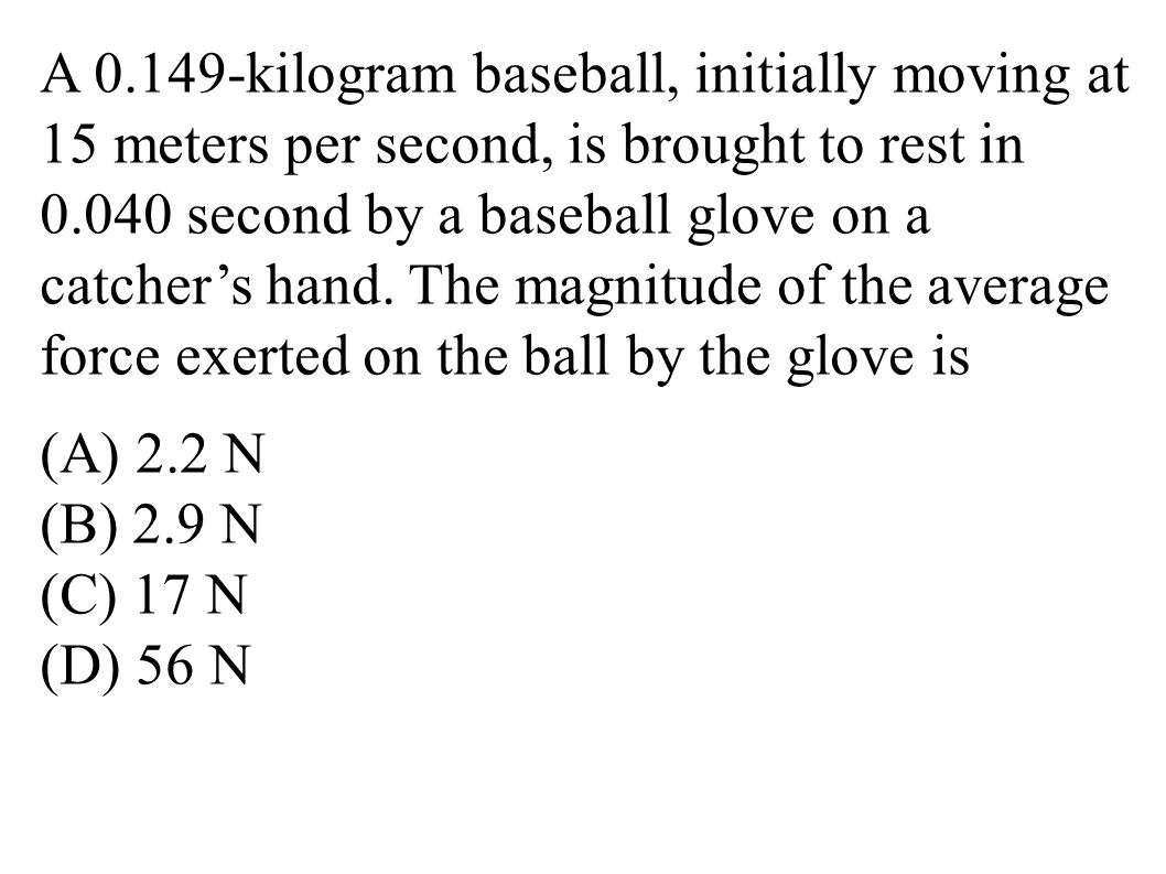 A 0.149-kilogram baseball, initially moving at 15 meters per second, is brought to rest in 0.040 second by a baseball glove on a catcher's hand. The magnitude of the average force exerted on the ball by the glove is