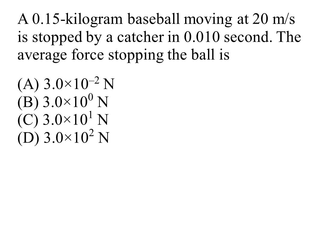 A 0.15-kilogram baseball moving at 20 m/s is stopped by a catcher in 0.010 second. The average force stopping the ball is
