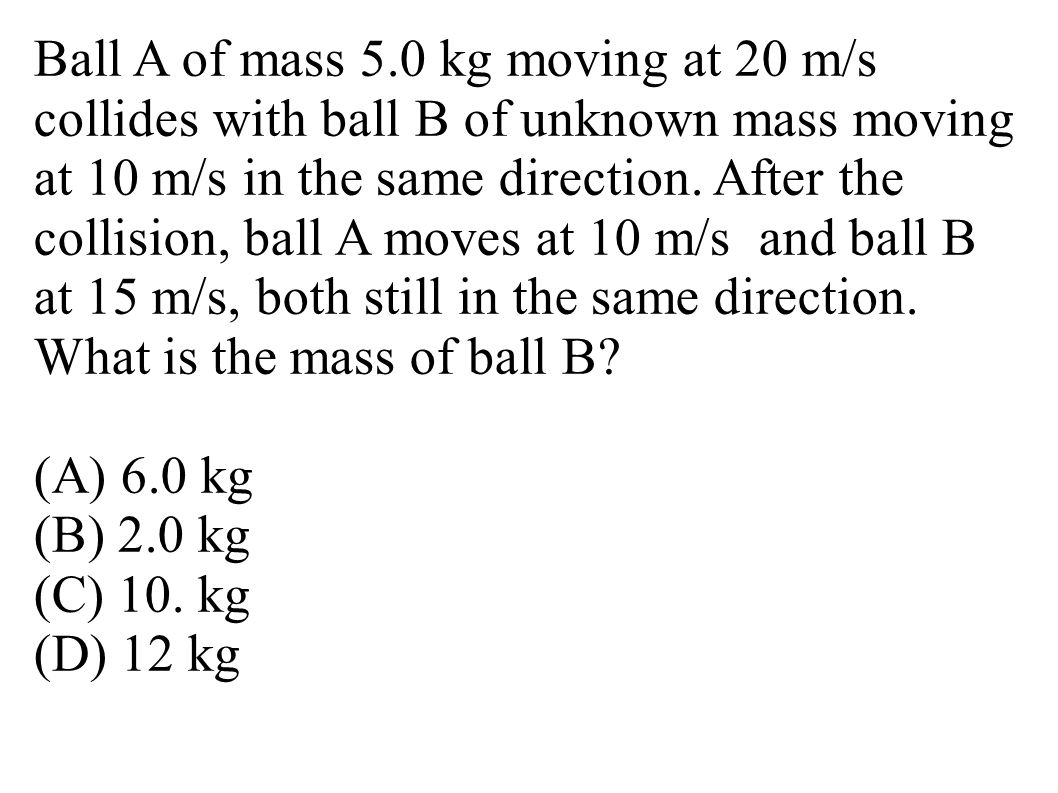 Ball A of mass 5.0 kg moving at 20 m/s collides with ball B of unknown mass moving at 10 m/s in the same direction. After the collision, ball A moves at 10 m/s and ball B at 15 m/s, both still in the same direction. What is the mass of ball B