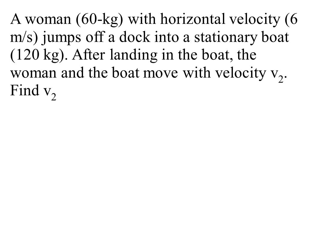 A woman (60-kg) with horizontal velocity (6 m/s) jumps off a dock into a stationary boat (120 kg). After landing in the boat, the woman and the boat move with velocity v2. Find v2