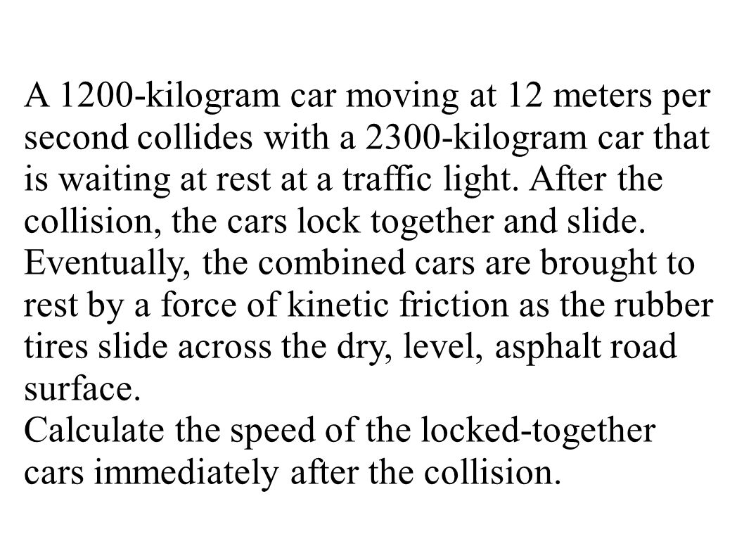 A 1200-kilogram car moving at 12 meters per second collides with a 2300-kilogram car that is waiting at rest at a traffic light. After the collision, the cars lock together and slide. Eventually, the combined cars are brought to rest by a force of kinetic friction as the rubber tires slide across the dry, level, asphalt road surface.
