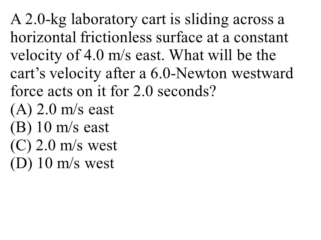 A 2.0-kg laboratory cart is sliding across a horizontal frictionless surface at a constant velocity of 4.0 m/s east. What will be the cart's velocity after a 6.0-Newton westward force acts on it for 2.0 seconds