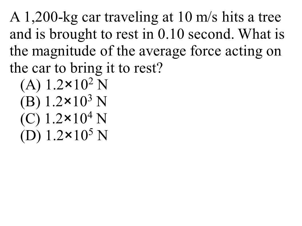 A 1,200-kg car traveling at 10 m/s hits a tree and is brought to rest in 0.10 second. What is the magnitude of the average force acting on the car to bring it to rest