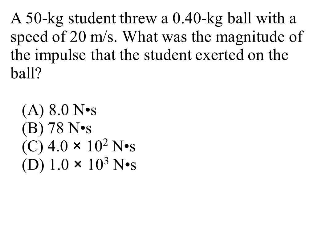 A 50-kg student threw a 0. 40-kg ball with a speed of 20 m/s