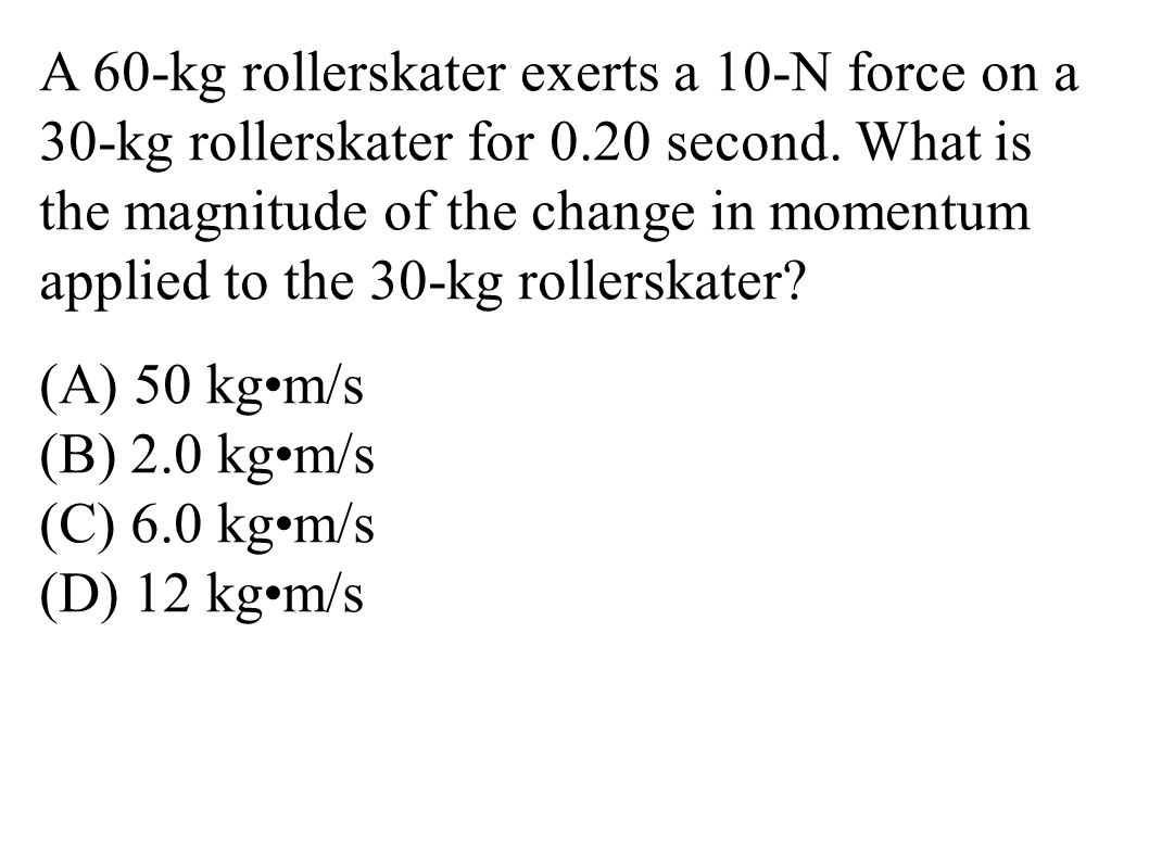 A 60-kg rollerskater exerts a 10-N force on a 30-kg rollerskater for 0