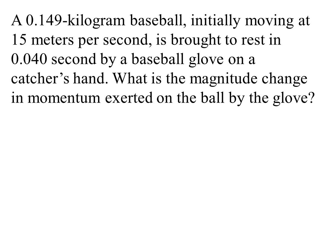 A 0.149-kilogram baseball, initially moving at 15 meters per second, is brought to rest in 0.040 second by a baseball glove on a catcher's hand. What is the magnitude change in momentum exerted on the ball by the glove