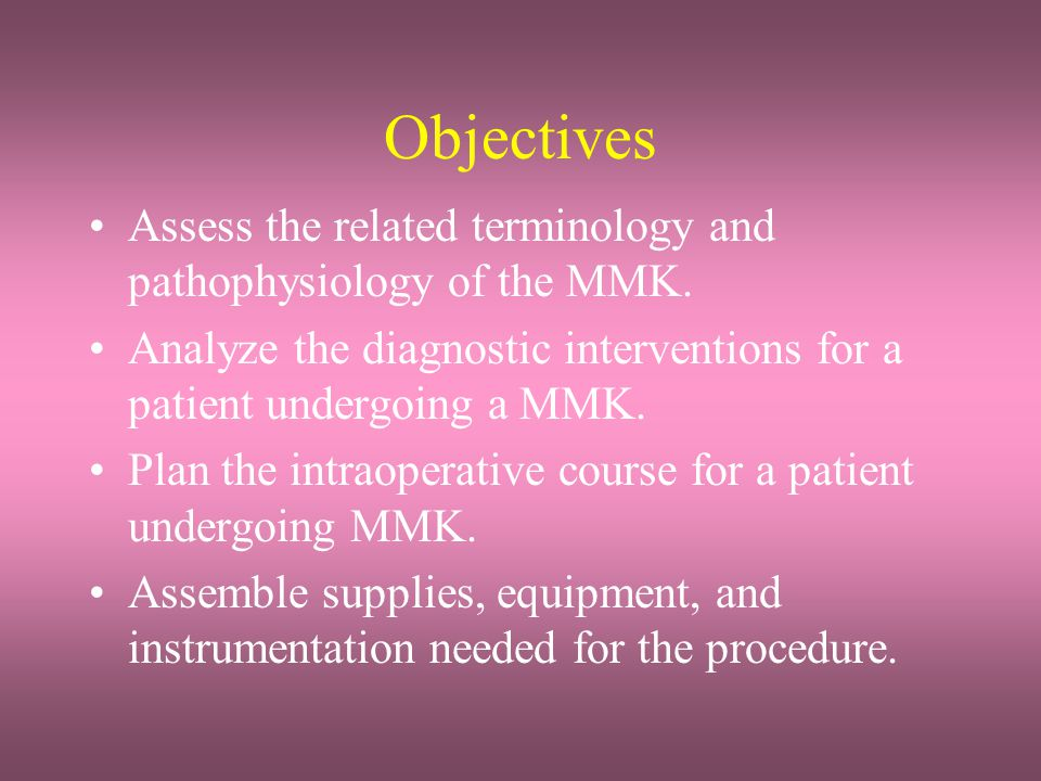 Objectives Assess the related terminology and pathophysiology of the MMK. Analyze the diagnostic interventions for a patient undergoing a MMK.