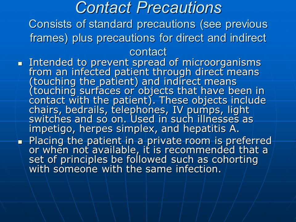 Contact Precautions Consists of standard precautions (see previous frames) plus precautions for direct and indirect contact