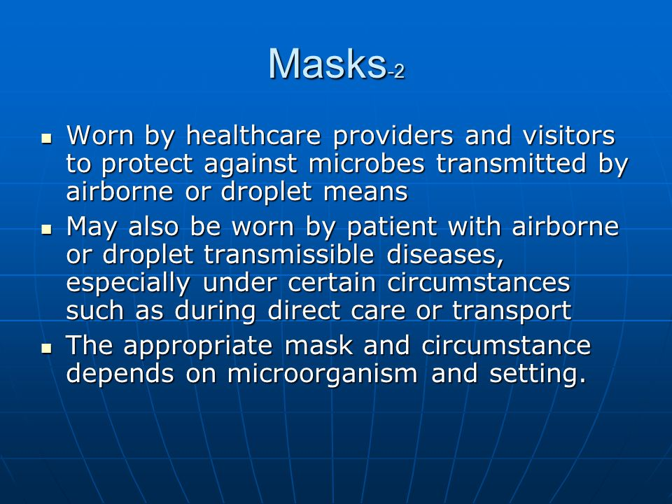 Masks-2 Worn by healthcare providers and visitors to protect against microbes transmitted by airborne or droplet means.