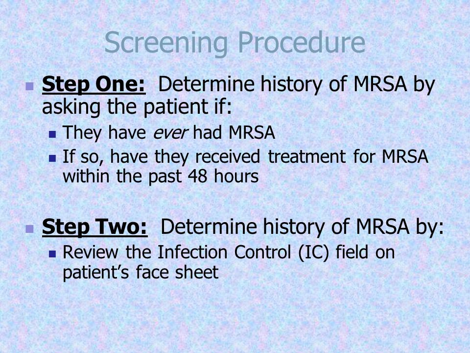 Screening Procedure Step One: Determine history of MRSA by asking the patient if: They have ever had MRSA.