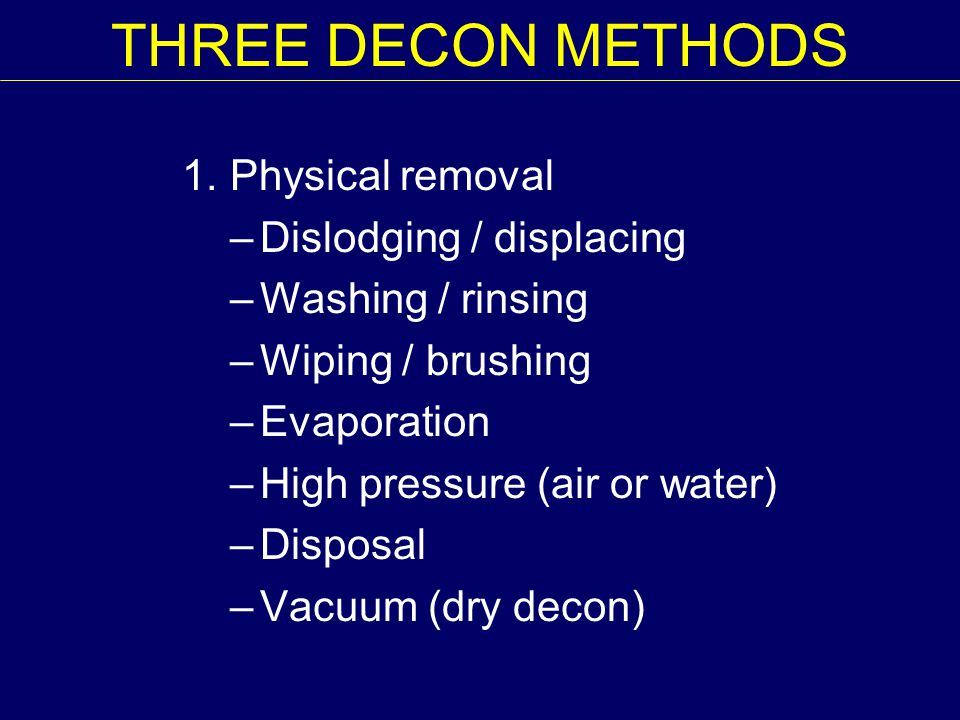THREE DECON METHODS 1. Physical removal Dislodging / displacing