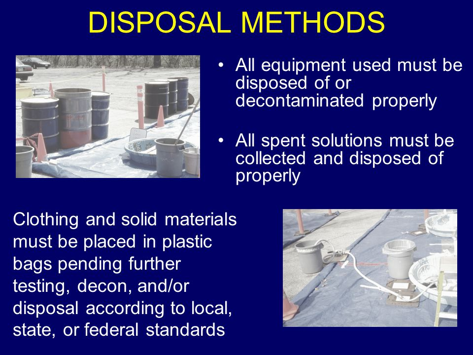 DISPOSAL METHODS All equipment used must be disposed of or decontaminated properly. All spent solutions must be collected and disposed of properly.