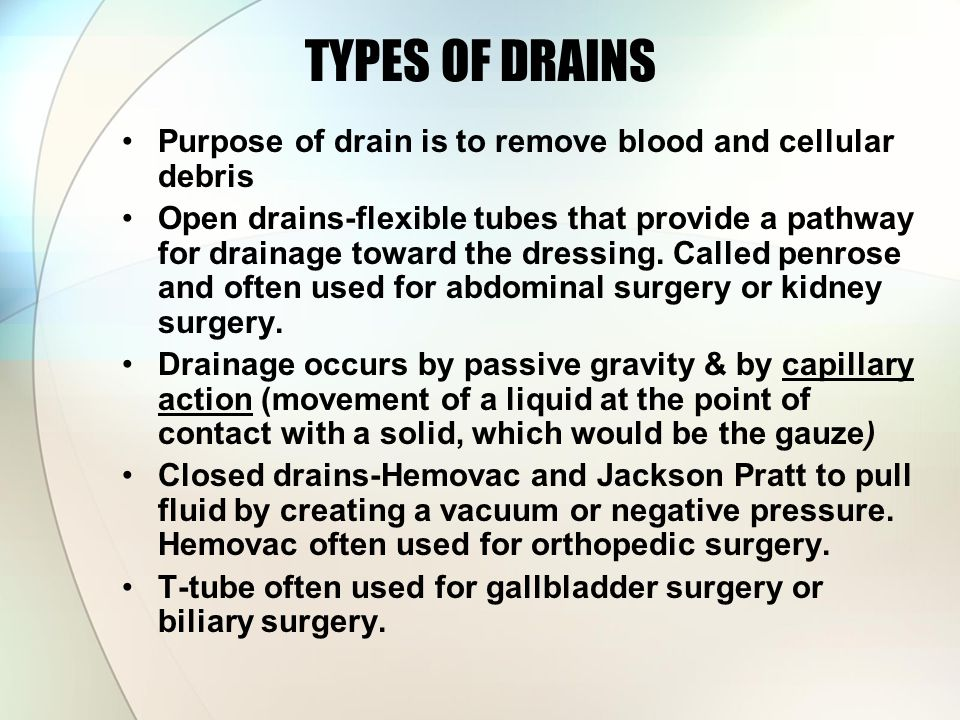 TYPES OF DRAINS Purpose of drain is to remove blood and cellular debris.