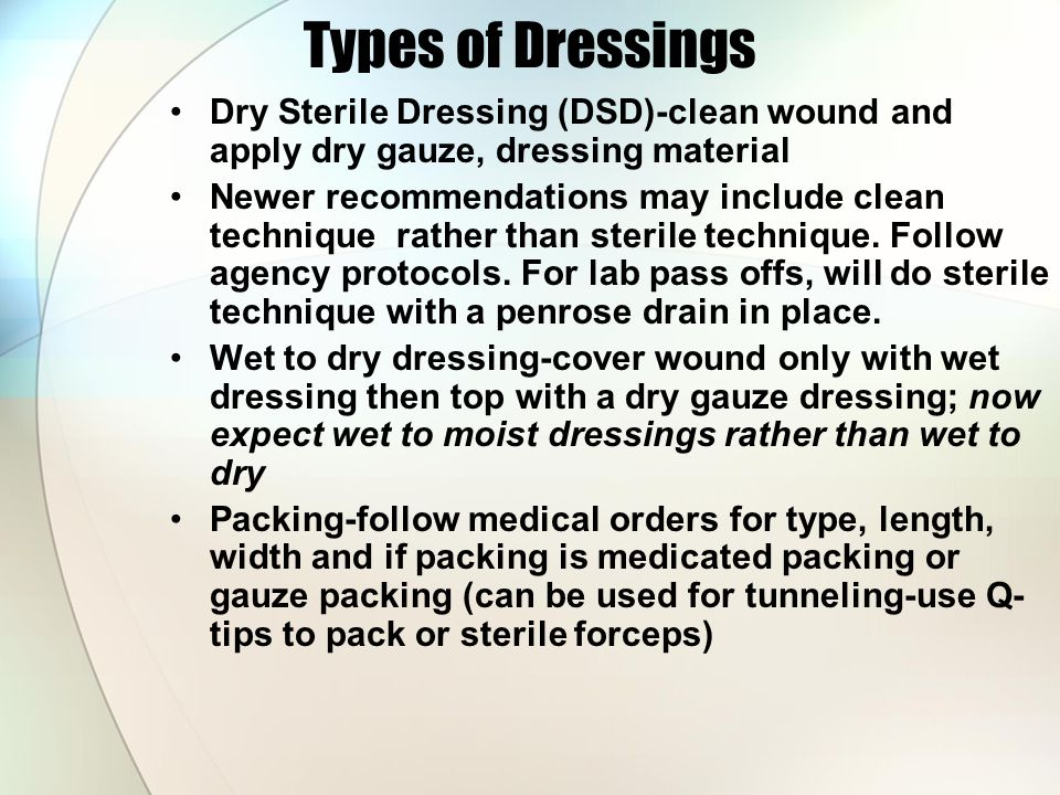 Types of Dressings Dry Sterile Dressing (DSD)-clean wound and apply dry gauze, dressing material.