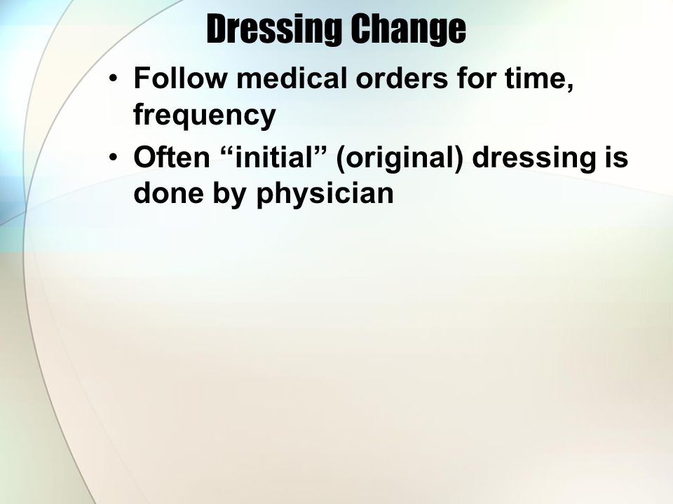Dressing Change Follow medical orders for time, frequency
