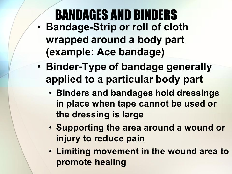 BANDAGES AND BINDERS Bandage-Strip or roll of cloth wrapped around a body part (example: Ace bandage)