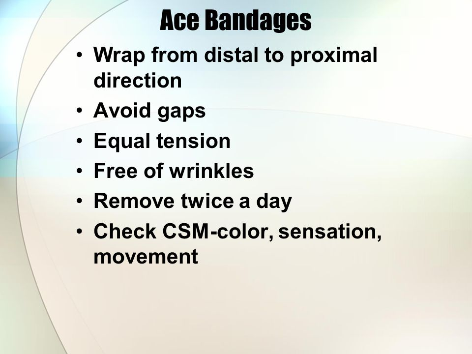 Ace Bandages Wrap from distal to proximal direction Avoid gaps