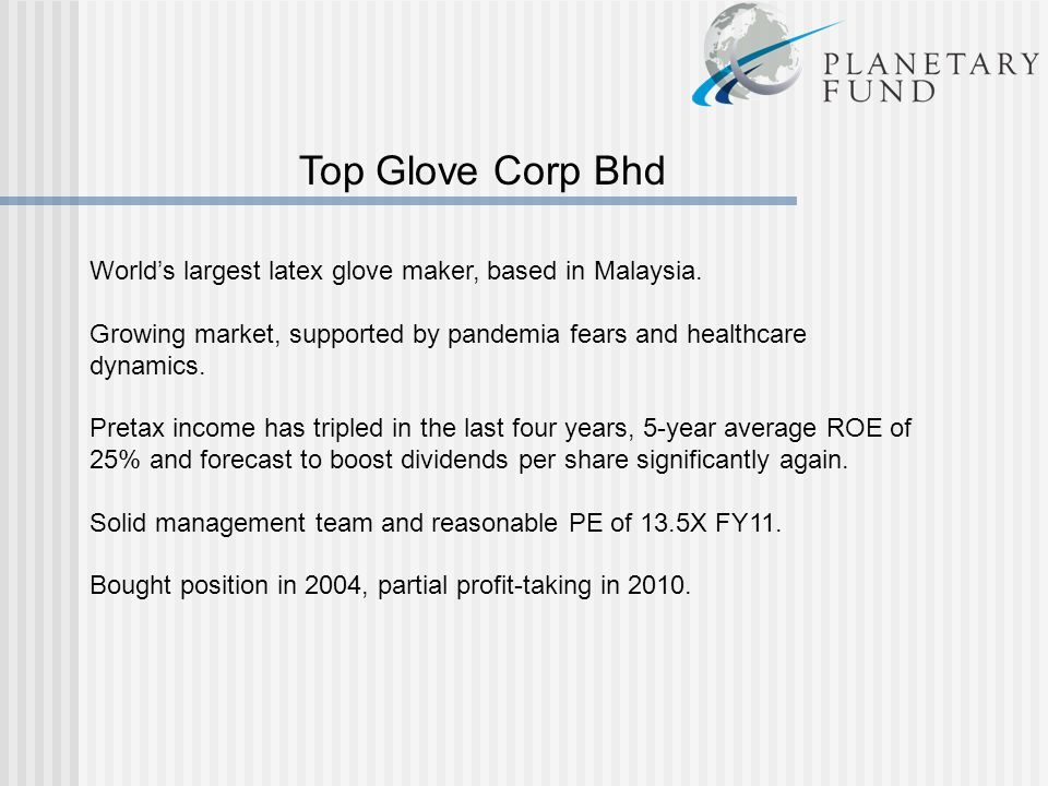 Top Glove Corp Bhd World's largest latex glove maker, based in Malaysia. Growing market, supported by pandemia fears and healthcare dynamics.
