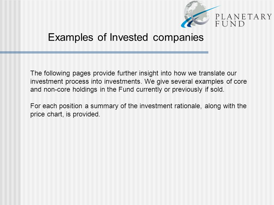Examples of Invested companies The following pages provide further insight into how we translate our investment process into investments. We give several examples of core and non-core holdings in the Fund currently or previously if sold. For each position a summary of the investment rationale, along with the price chart, is provided.