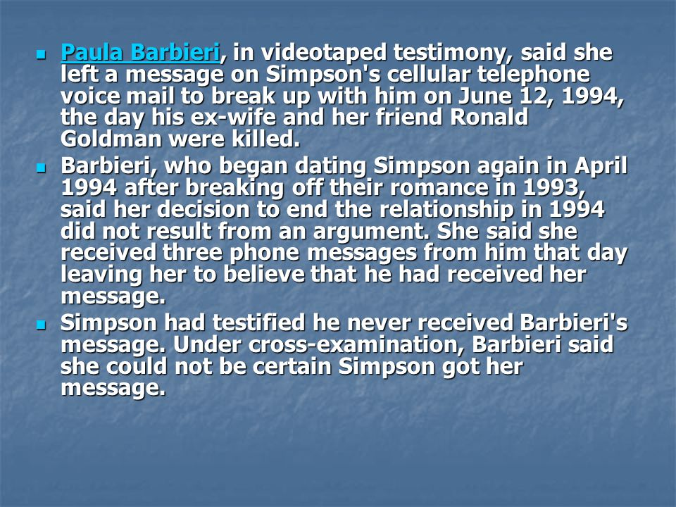 Paula Barbieri, in videotaped testimony, said she left a message on Simpson s cellular telephone voice mail to break up with him on June 12, 1994, the day his ex-wife and her friend Ronald Goldman were killed.