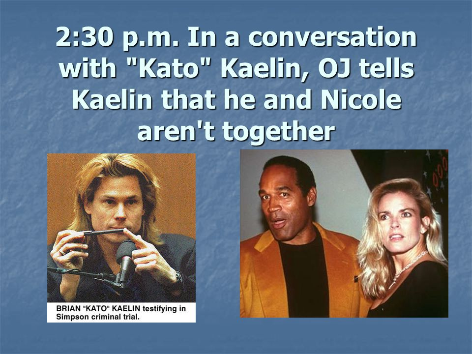 2:30 p.m. In a conversation with Kato Kaelin, OJ tells Kaelin that he and Nicole aren t together