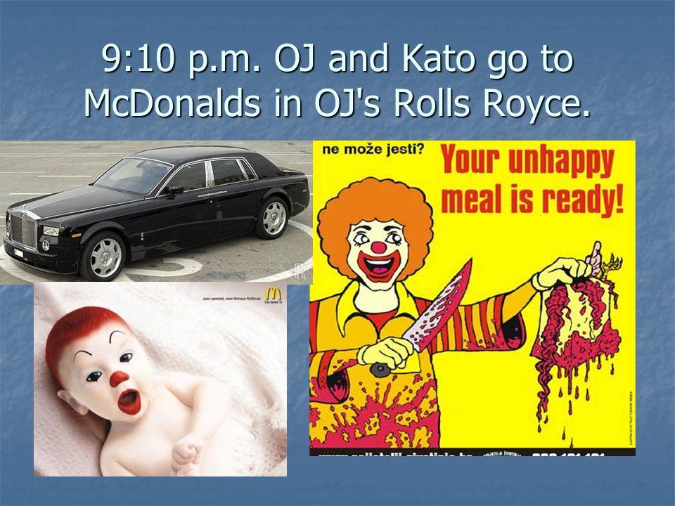 9:10 p.m. OJ and Kato go to McDonalds in OJ s Rolls Royce.