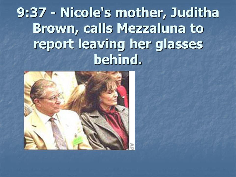 9:37 - Nicole s mother, Juditha Brown, calls Mezzaluna to report leaving her glasses behind.