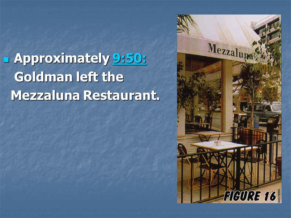 Approximately 9:50: Goldman left the Mezzaluna Restaurant.