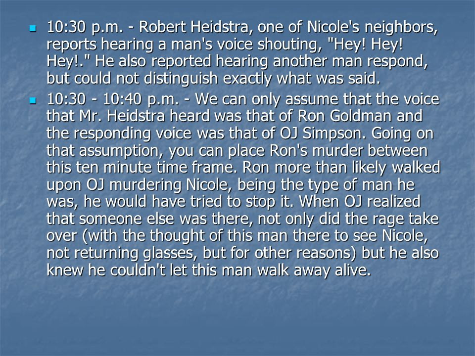 10:30 p.m. - Robert Heidstra, one of Nicole s neighbors, reports hearing a man s voice shouting, Hey! Hey! Hey!. He also reported hearing another man respond, but could not distinguish exactly what was said.