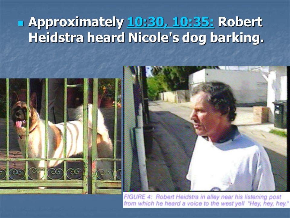 Approximately 10:30, 10:35: Robert Heidstra heard Nicole s dog barking.