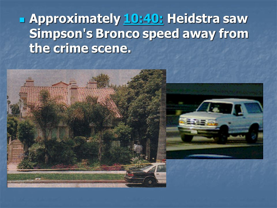 Approximately 10:40: Heidstra saw Simpson s Bronco speed away from the crime scene.