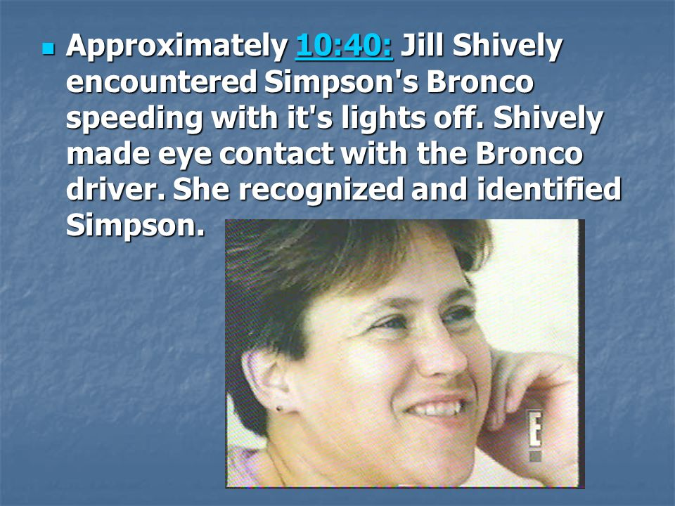 Approximately 10:40: Jill Shively encountered Simpson s Bronco speeding with it s lights off.