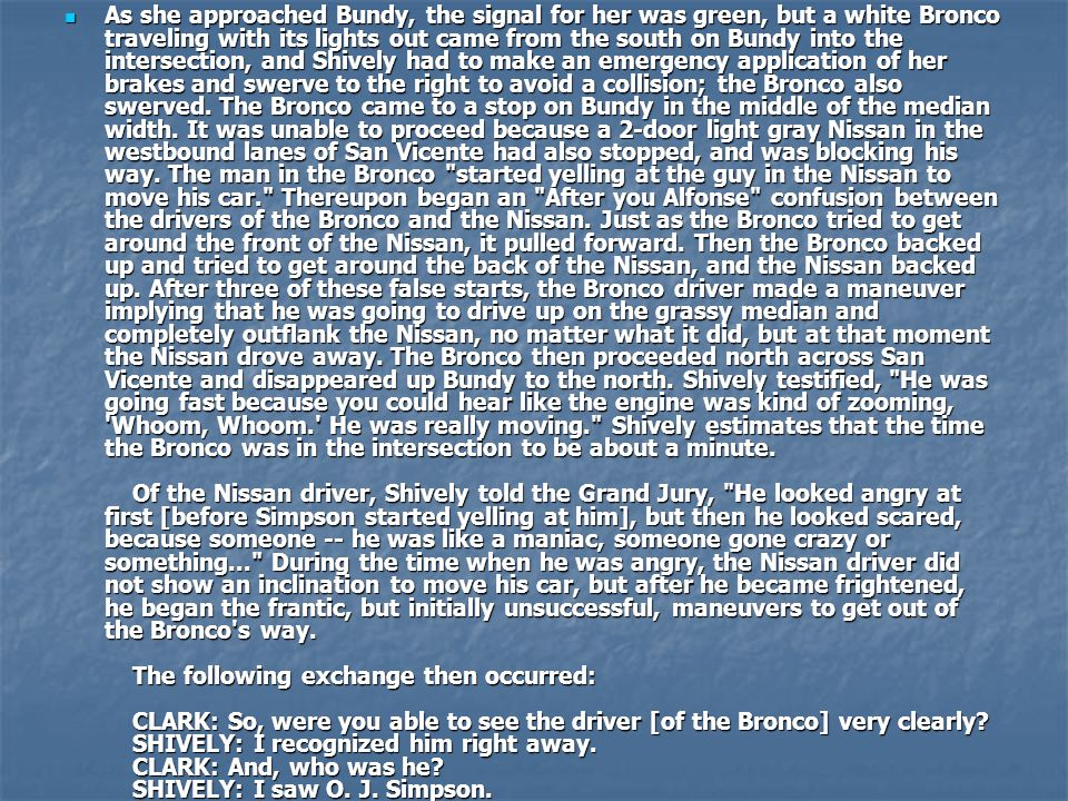 As she approached Bundy, the signal for her was green, but a white Bronco traveling with its lights out came from the south on Bundy into the intersection, and Shively had to make an emergency application of her brakes and swerve to the right to avoid a collision; the Bronco also swerved.