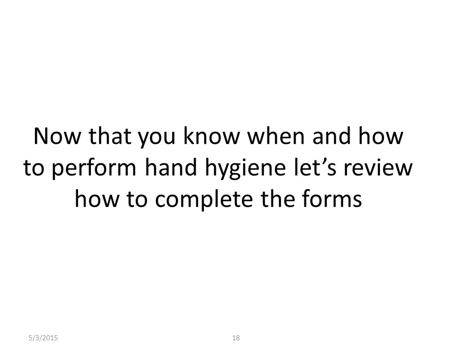 Now that you know when and how to perform hand hygiene let's review how to complete the forms