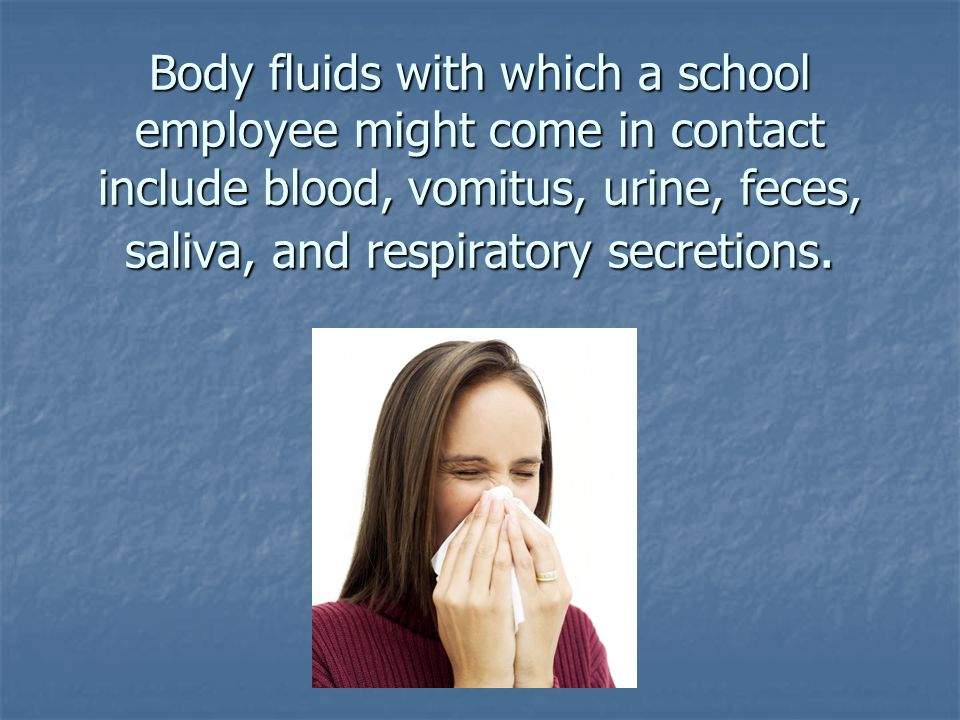 Body fluids with which a school employee might come in contact include blood, vomitus, urine, feces, saliva, and respiratory secretions.