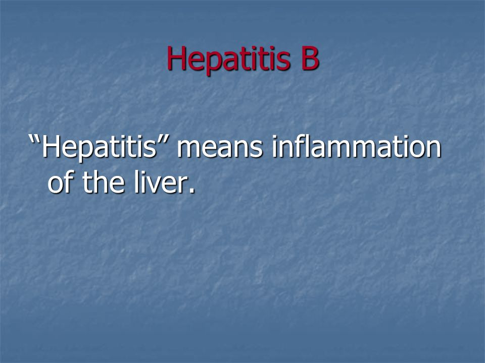 Hepatitis B Hepatitis means inflammation of the liver.