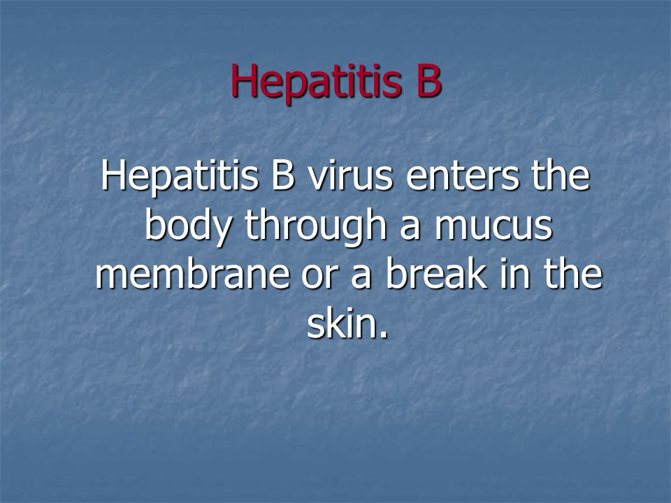 Hepatitis B Hepatitis B virus enters the body through a mucus membrane or a break in the skin.