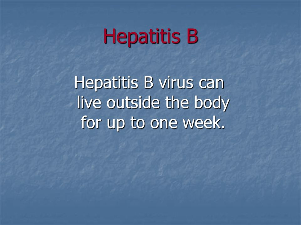 Hepatitis B virus can live outside the body for up to one week.