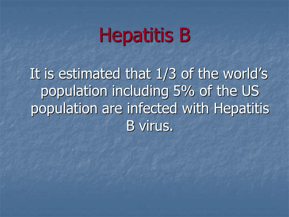 Hepatitis B It is estimated that 1/3 of the world's population including 5% of the US population are infected with Hepatitis B virus.