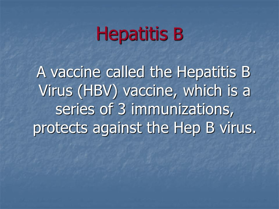 Hepatitis B A vaccine called the Hepatitis B Virus (HBV) vaccine, which is a series of 3 immunizations, protects against the Hep B virus.