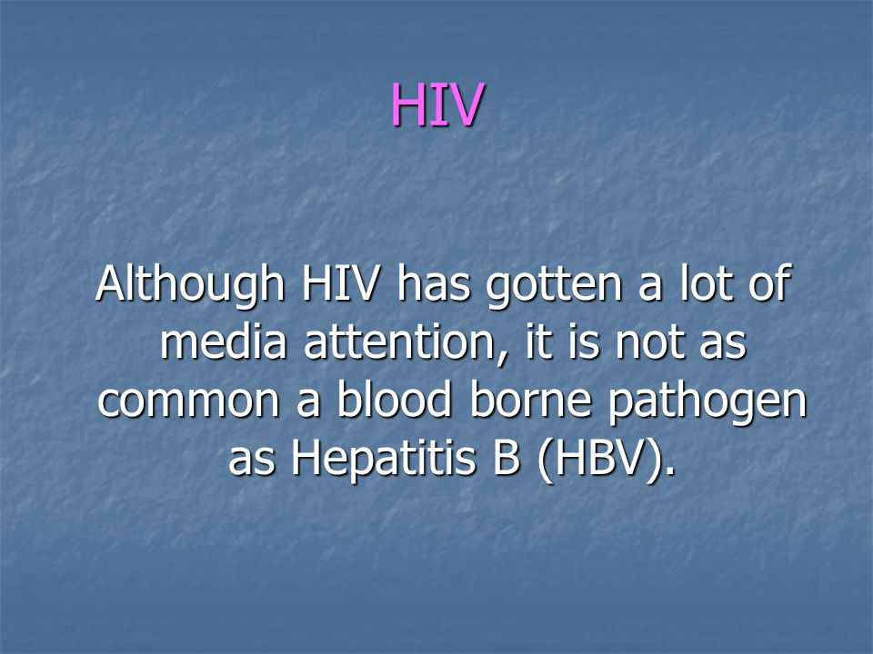 HIV Although HIV has gotten a lot of media attention, it is not as common a blood borne pathogen as Hepatitis B (HBV).