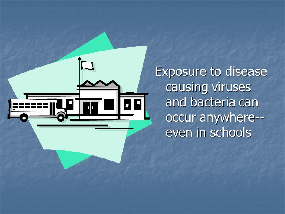 Exposure to disease causing viruses and bacteria can occur anywhere--even in schools