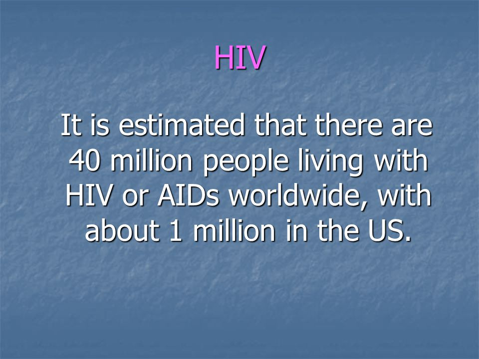 HIV It is estimated that there are 40 million people living with HIV or AIDs worldwide, with about 1 million in the US.
