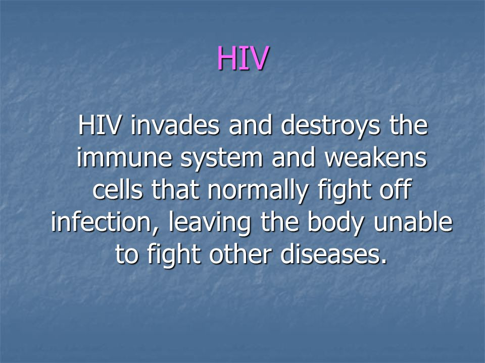 HIV HIV invades and destroys the immune system and weakens cells that normally fight off infection, leaving the body unable to fight other diseases.