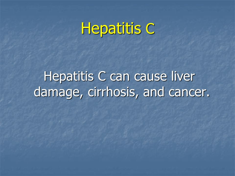 Hepatitis C can cause liver damage, cirrhosis, and cancer.