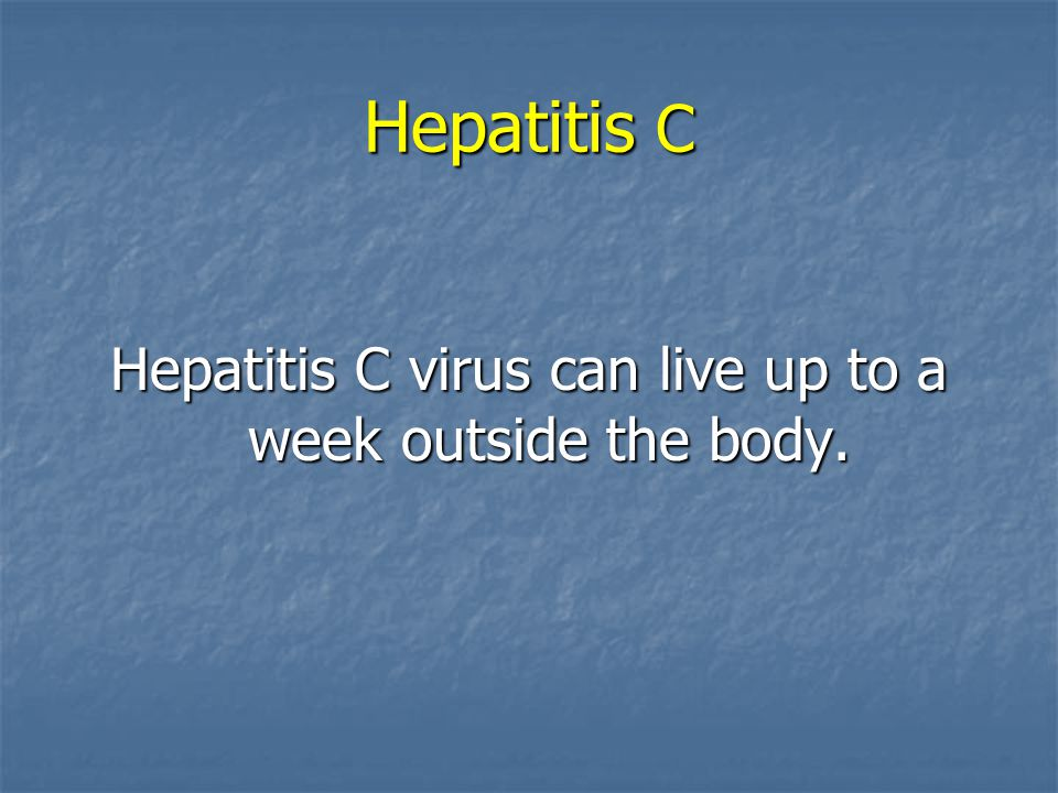 Hepatitis C virus can live up to a week outside the body.