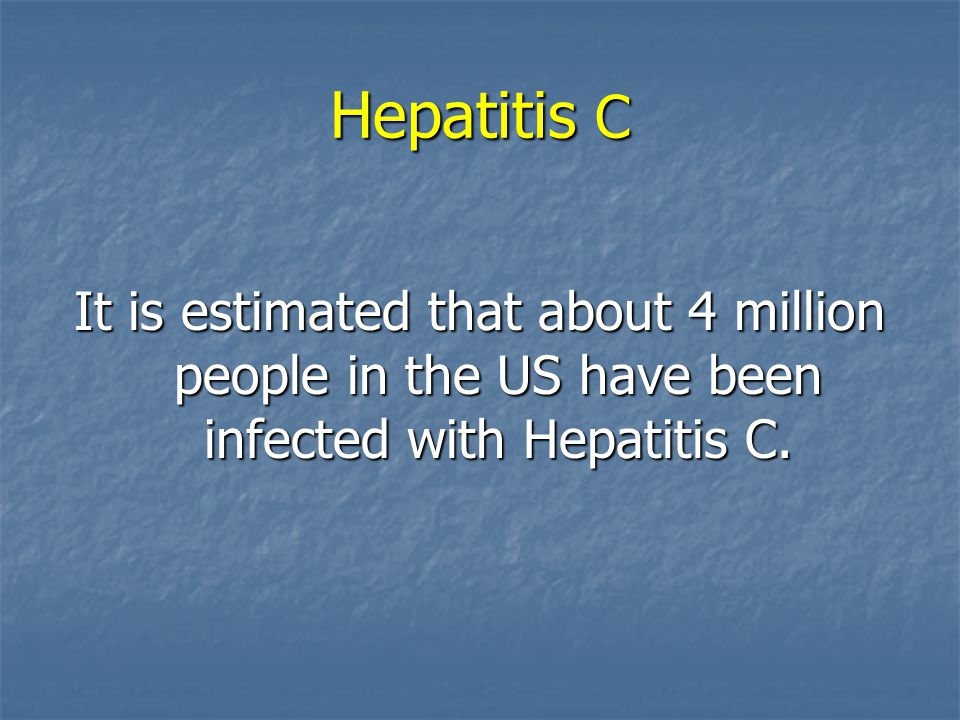 Hepatitis C It is estimated that about 4 million people in the US have been infected with Hepatitis C.