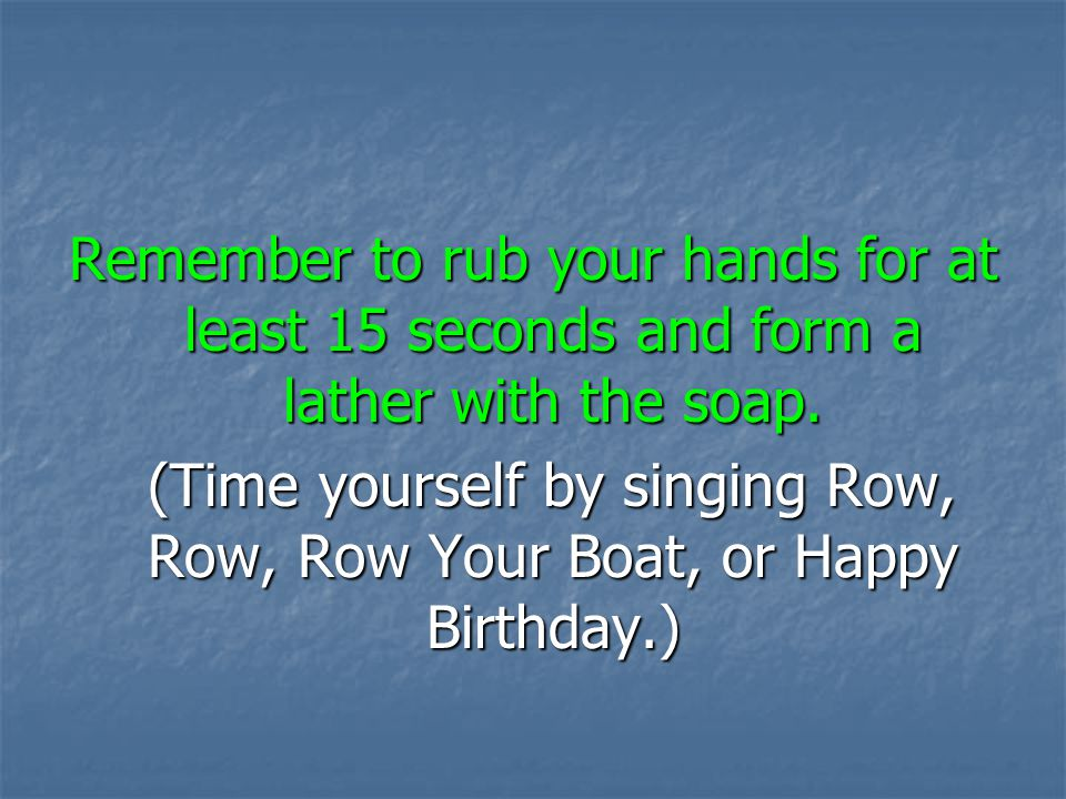 (Time yourself by singing Row, Row, Row Your Boat, or Happy Birthday.)