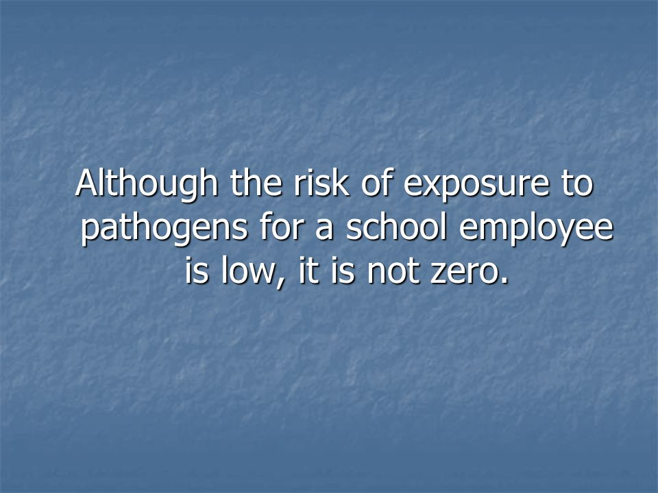 Although the risk of exposure to pathogens for a school employee is low, it is not zero.