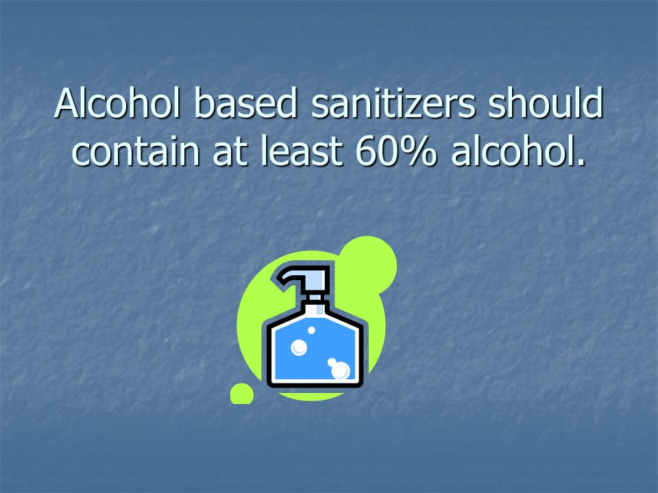 Alcohol based sanitizers should contain at least 60% alcohol.